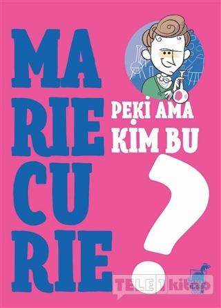 Peki Ama Kim Bu Marie Curie?