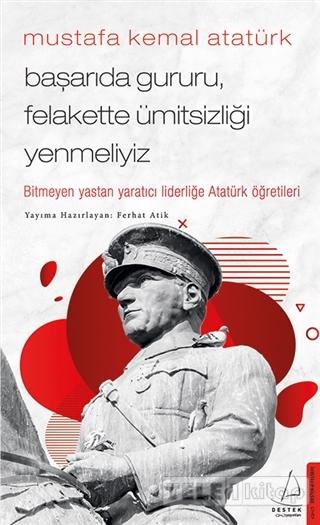 Mustafa Kemal Atatürk – Başarıda Gururu, Felakette Ümitsizliği Yenmeliyiz